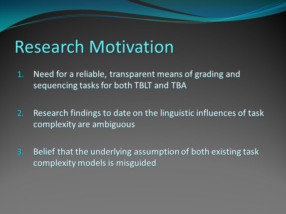 Research Motivation Need for a reliable, transparent means of grading and sequencing tasks for both TBLT and TBA.
