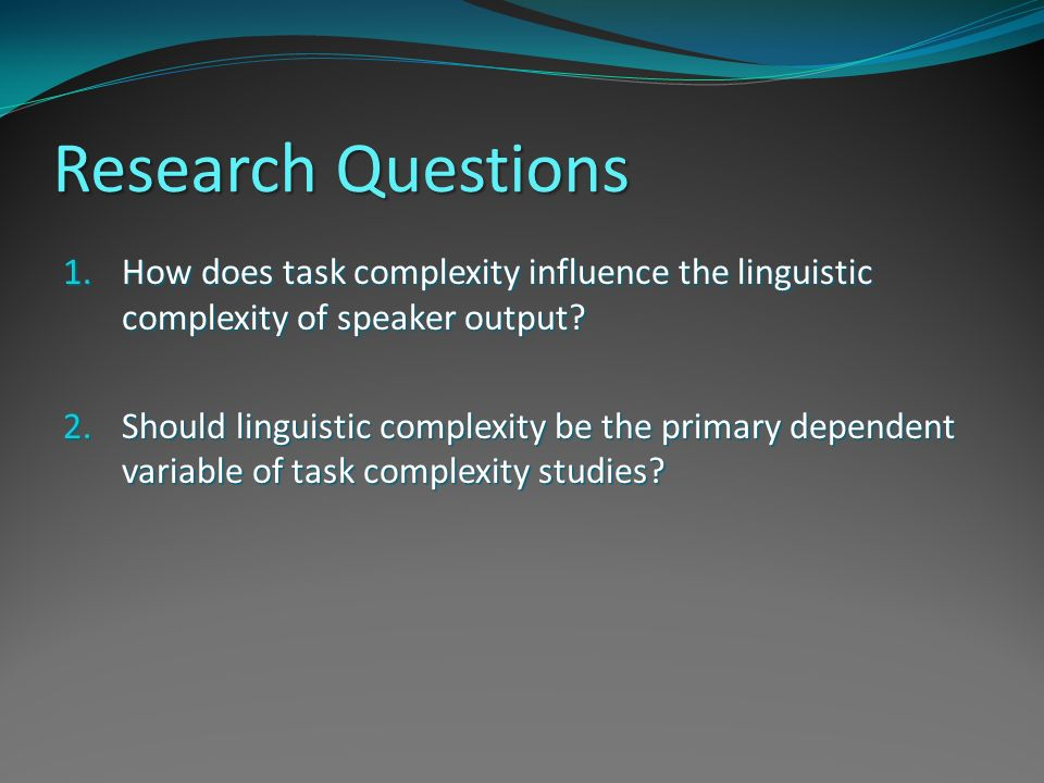 Research Questions How does task complexity influence the linguistic complexity of speaker output