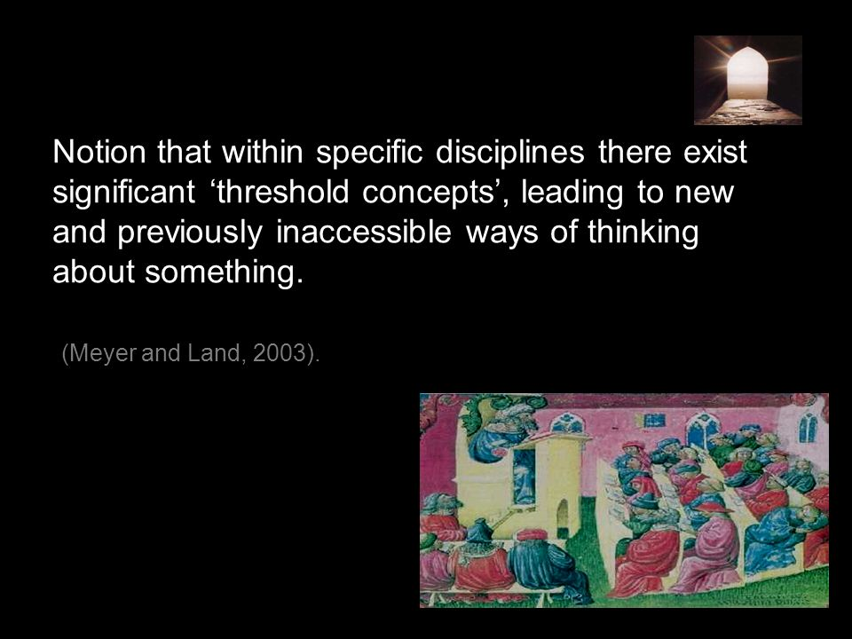 Notion that within specific disciplines there exist significant 'threshold concepts', leading to new and previously inaccessible ways of thinking about something.