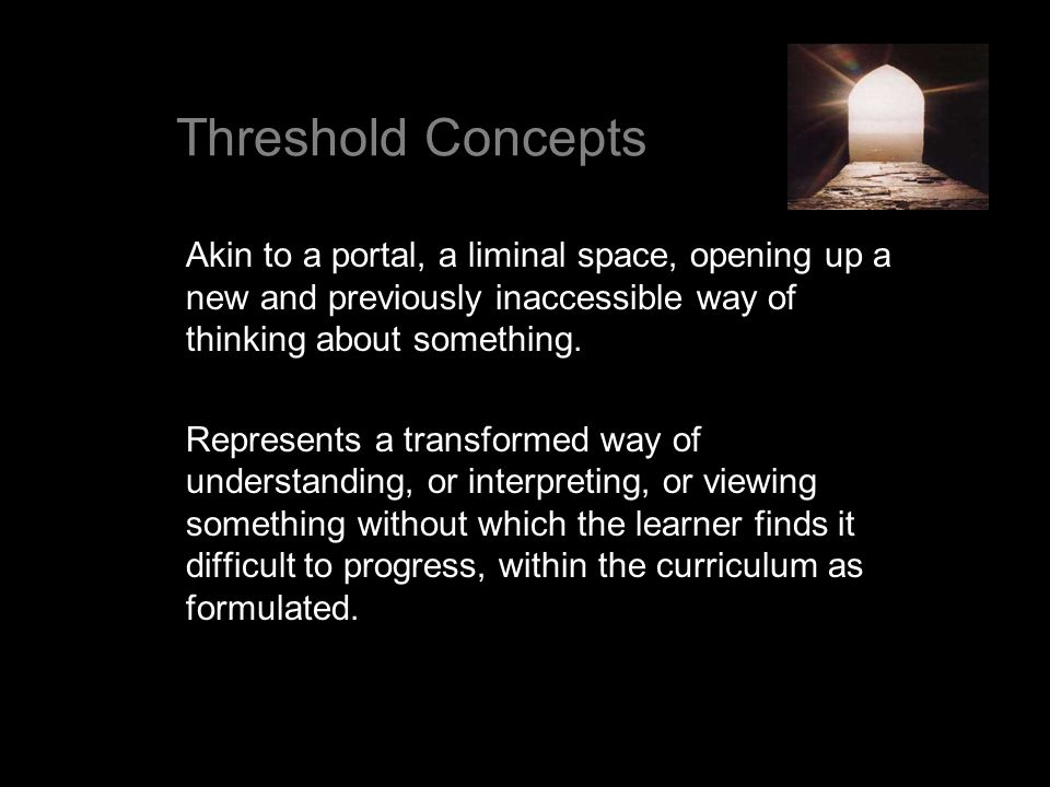 Threshold Concepts Akin to a portal, a liminal space, opening up a new and previously inaccessible way of thinking about something.