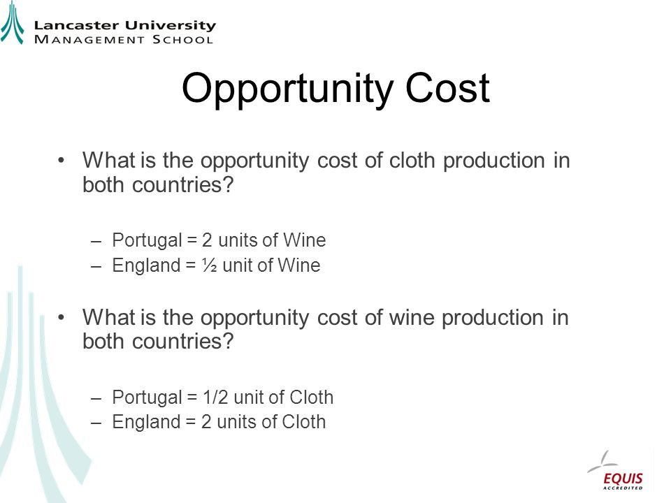 Opportunity Cost What is the opportunity cost of cloth production in both countries Portugal = 2 units of Wine.