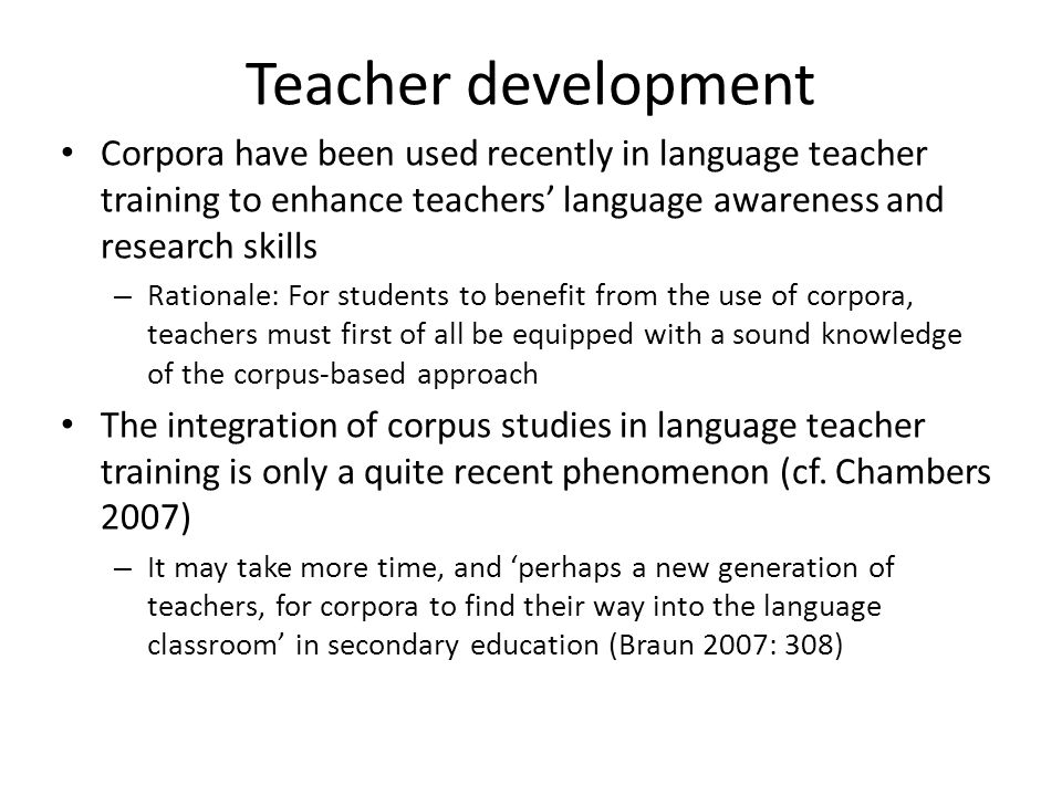 Teacher development Corpora have been used recently in language teacher training to enhance teachers' language awareness and research skills.