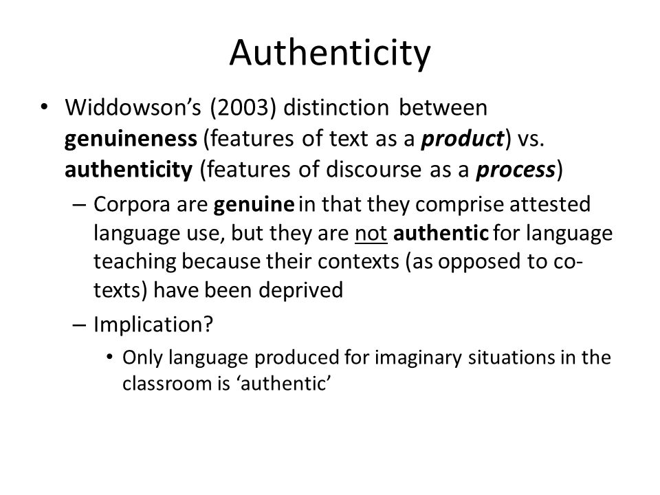 Authenticity Widdowson's (2003) distinction between genuineness (features of text as a product) vs. authenticity (features of discourse as a process)
