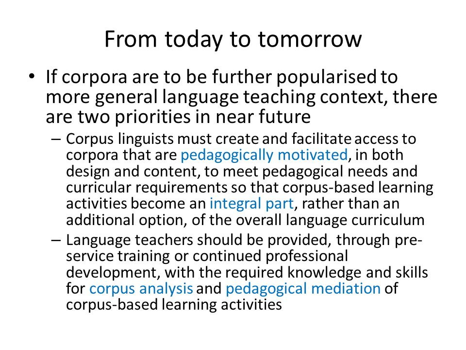 From today to tomorrow If corpora are to be further popularised to more general language teaching context, there are two priorities in near future.
