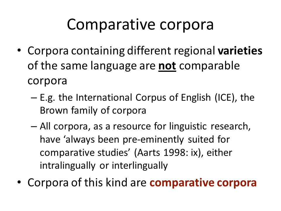 Comparative corpora Corpora containing different regional varieties of the same language are not comparable corpora.