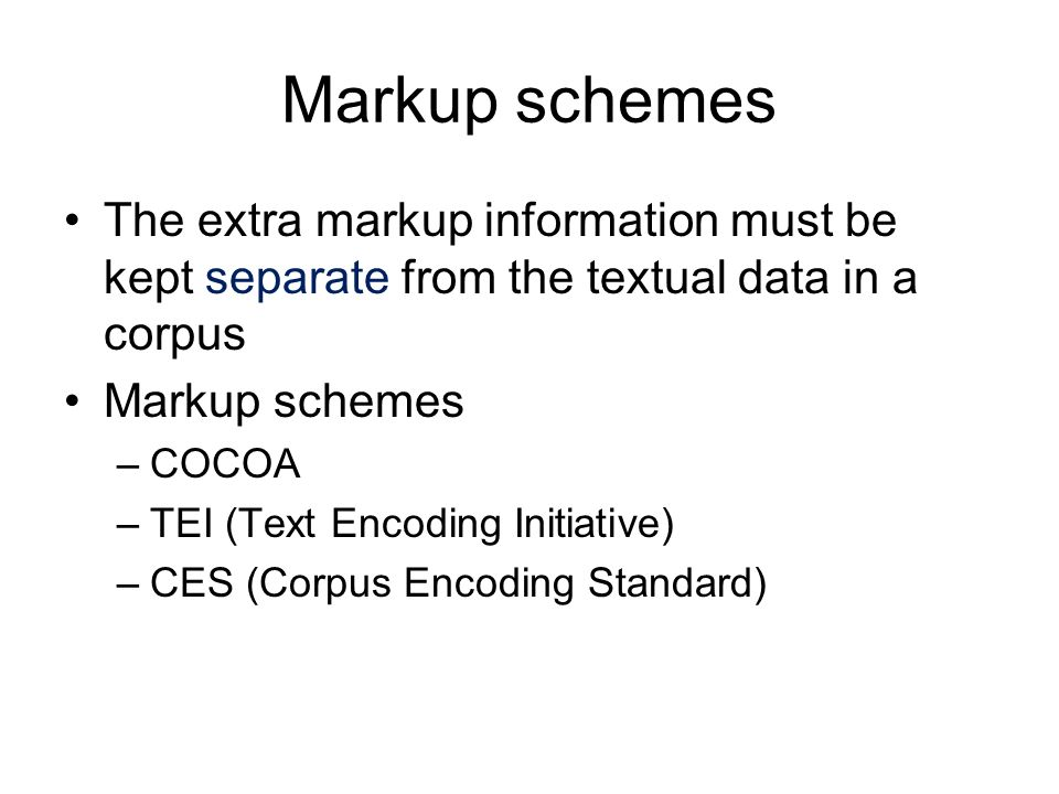 Markup schemes The extra markup information must be kept separate from the textual data in a corpus.