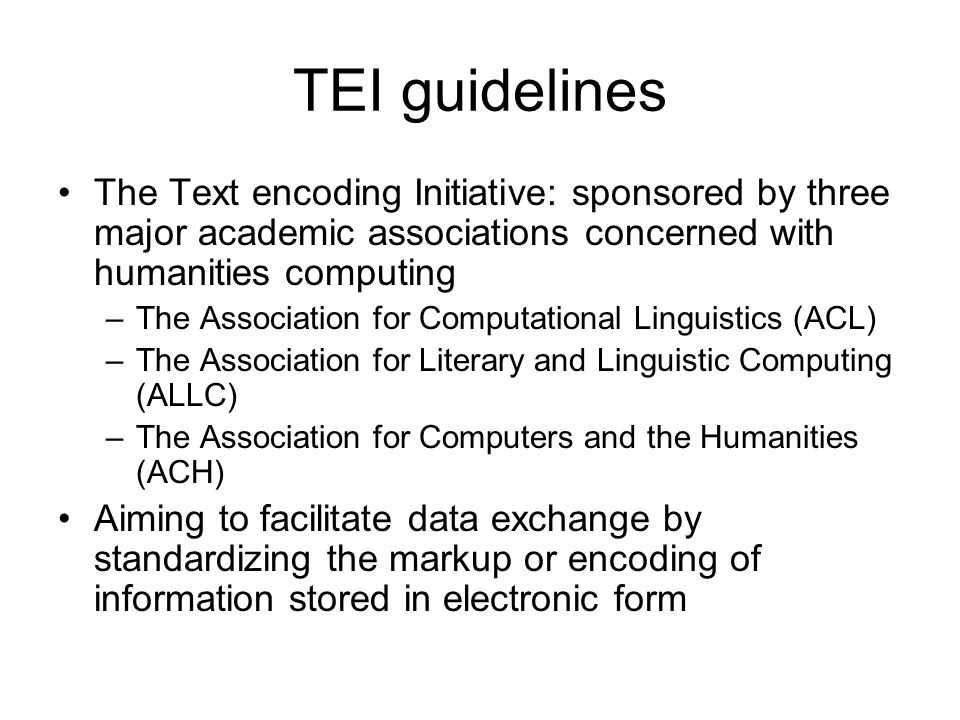 TEI guidelines The Text encoding Initiative: sponsored by three major academic associations concerned with humanities computing.
