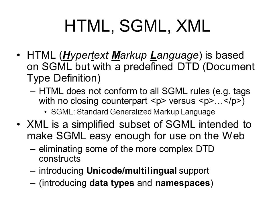 HTML, SGML, XML HTML (Hypertext Markup Language) is based on SGML but with a predefined DTD (Document Type Definition)