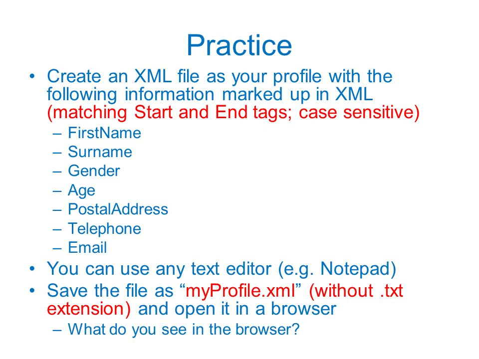 Practice Create an XML file as your profile with the following information marked up in XML (matching Start and End tags; case sensitive)