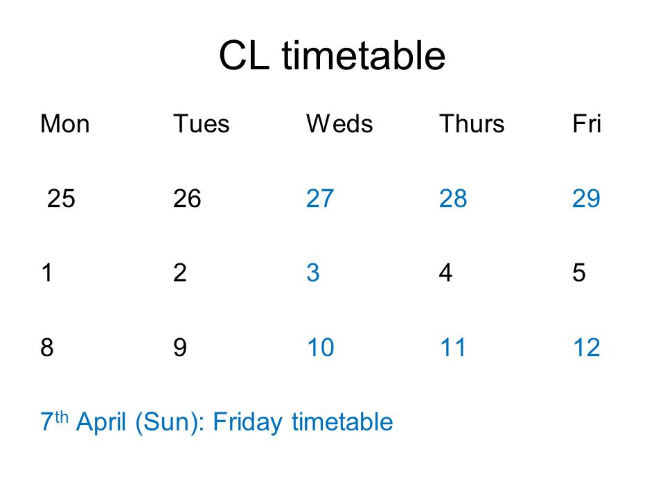 CL timetable Mon Tues Weds Thurs Fri 25 26 27 28 29 1 2 3 4 5 8 9 10 11 12 7th April (Sun): Friday timetable