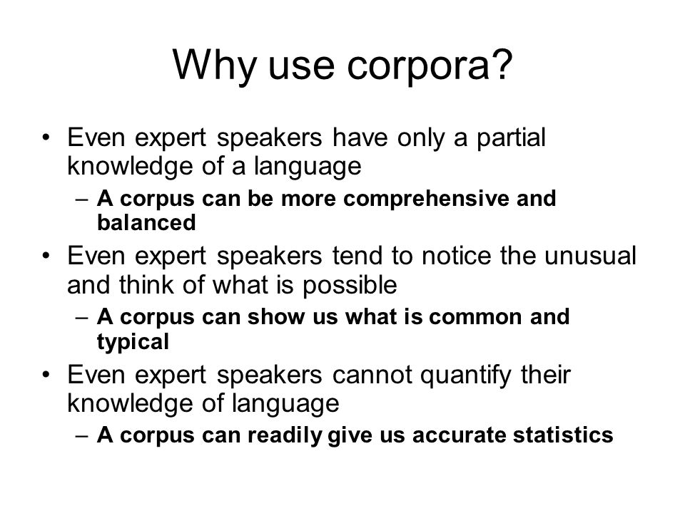 Why use corpora Even expert speakers have only a partial knowledge of a language. A corpus can be more comprehensive and balanced.