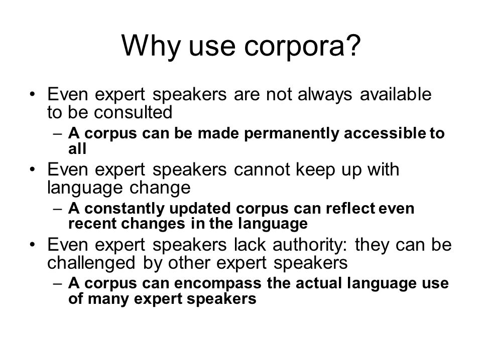 Why use corpora Even expert speakers are not always available to be consulted. A corpus can be made permanently accessible to all.