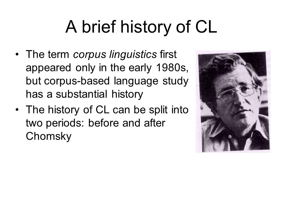 A brief history of CL The term corpus linguistics first appeared only in the early 1980s, but corpus-based language study has a substantial history.