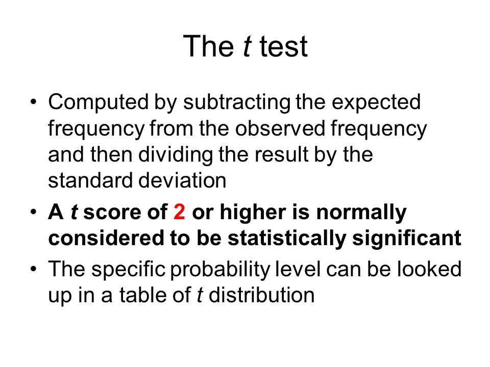 The t test Computed by subtracting the expected frequency from the observed frequency and then dividing the result by the standard deviation.