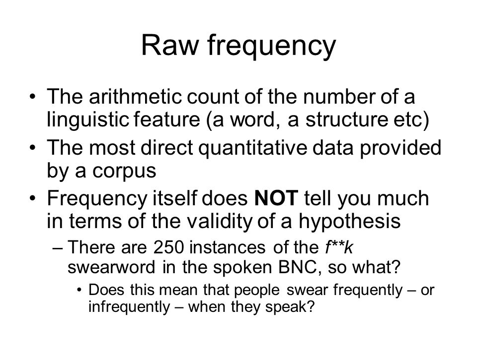 Raw frequency The arithmetic count of the number of a linguistic feature (a word, a structure etc)