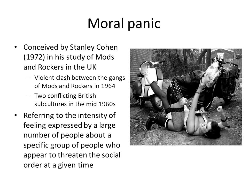 Moral panic Conceived by Stanley Cohen (1972) in his study of Mods and Rockers in the UK.
