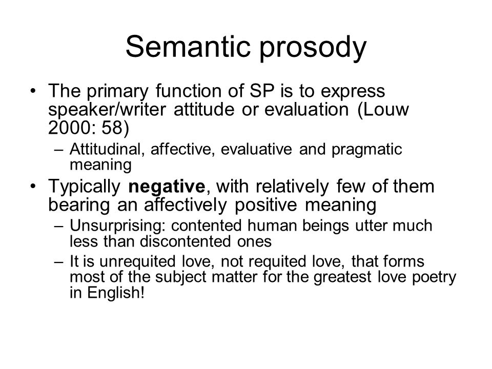 Semantic prosody The primary function of SP is to express speaker/writer attitude or evaluation (Louw 2000: 58)