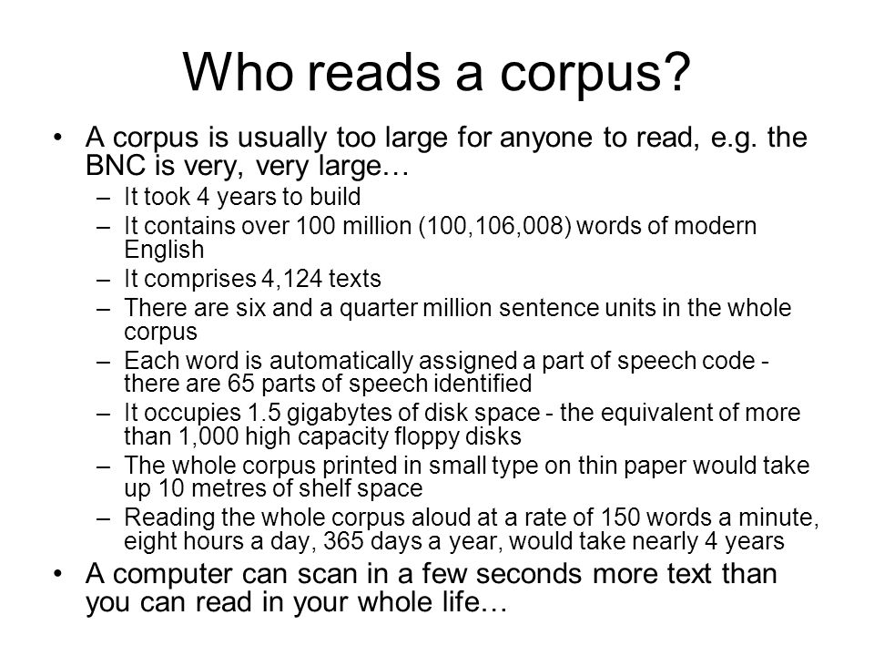 Who reads a corpus A corpus is usually too large for anyone to read, e.g. the BNC is very, very large…