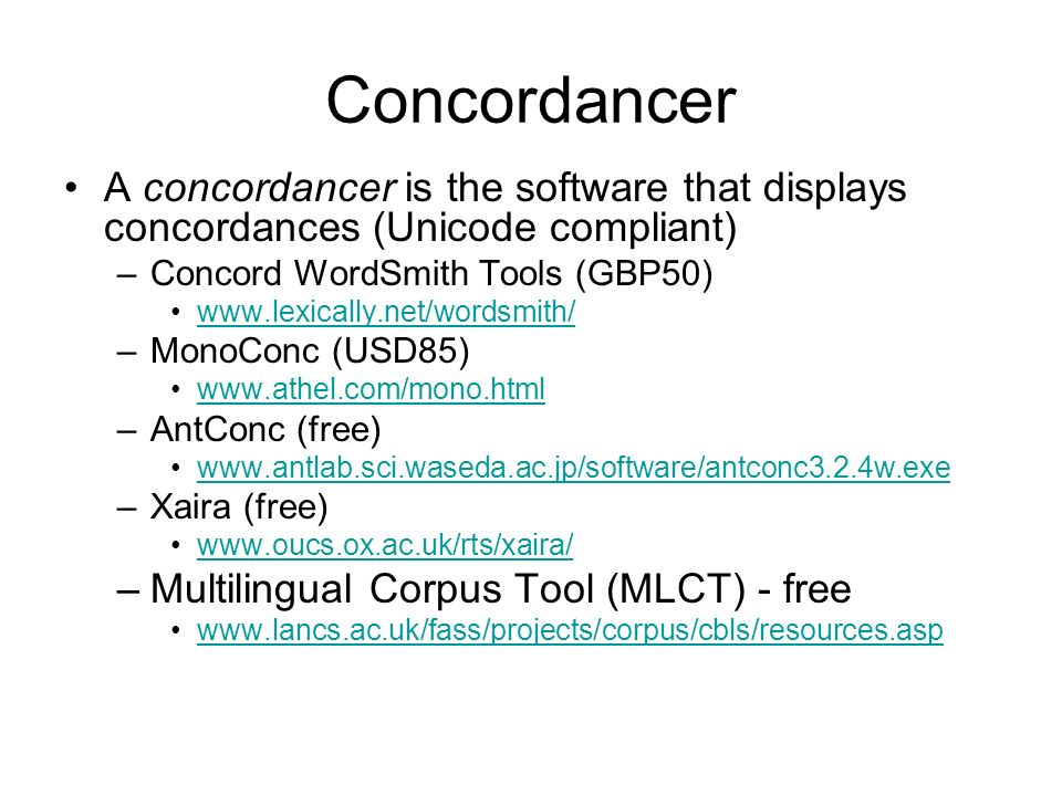 Concordancer A concordancer is the software that displays concordances (Unicode compliant) Concord WordSmith Tools (GBP50)