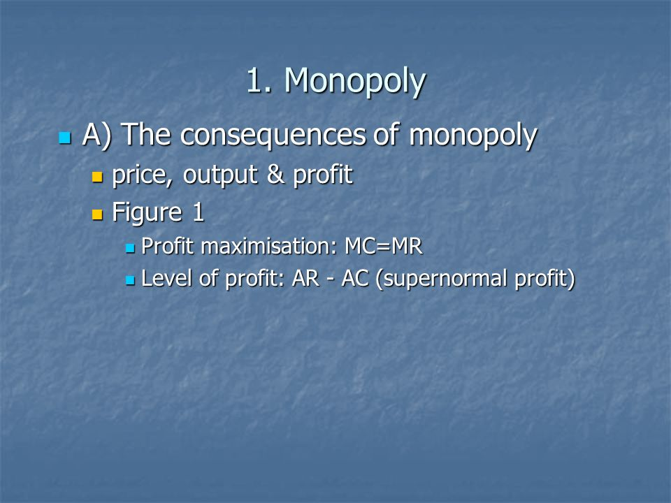 1. Monopoly A) The consequences of monopoly price, output & profit