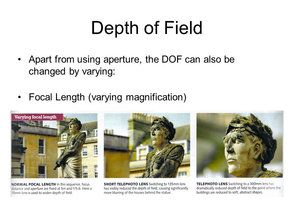 Depth of FieldApart from using aperture, the DOF can also be changed by varying: Focal Length (varying magnification)