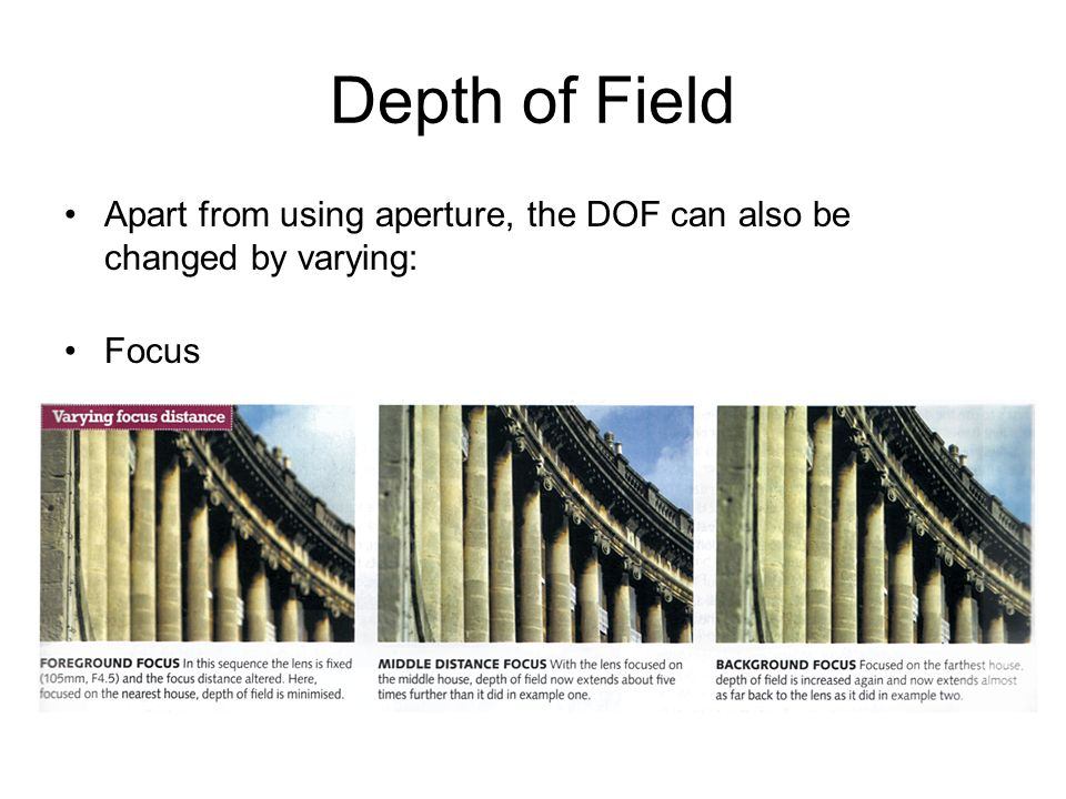 Depth of Field Apart from using aperture, the DOF can also be changed by varying: Focus