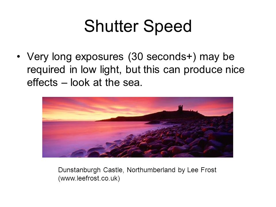 Shutter Speed Very long exposures (30 seconds+) may be required in low light, but this can produce nice effects – look at the sea.
