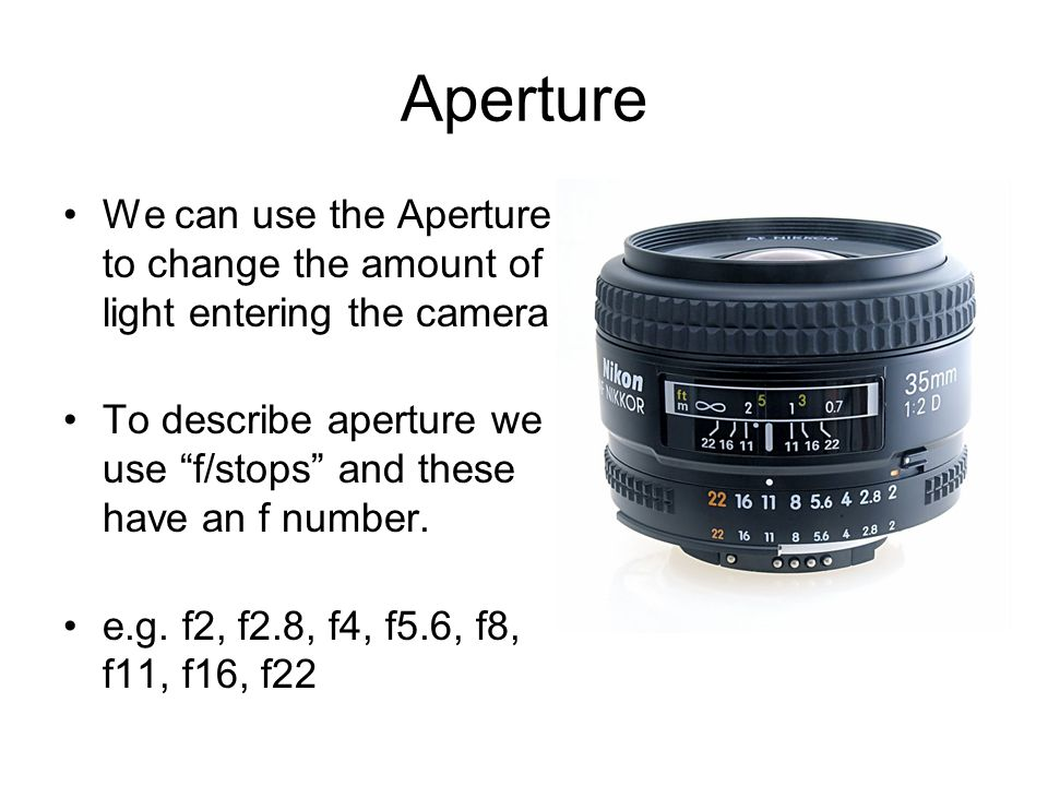 ApertureWe can use the Aperture to change the amount of light entering the camera. To describe aperture we use f/stops and these have an f number.