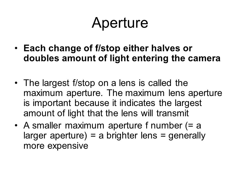 ApertureEach change of f/stop either halves or doubles amount of light entering the camera.
