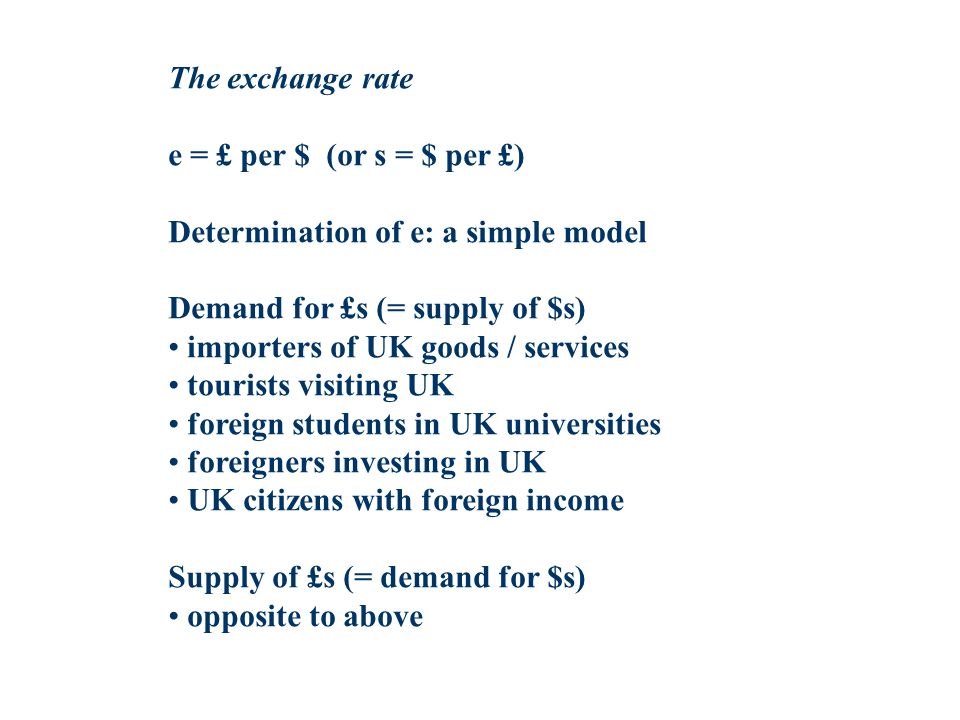 The exchange rate e = £ per $ (or s = $ per £) Determination of e: a simple model. Demand for £s (= supply of $s)