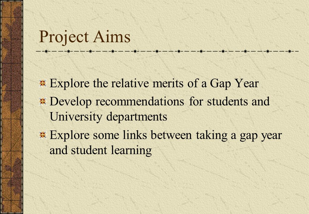 Project Aims Explore the relative merits of a Gap Year
