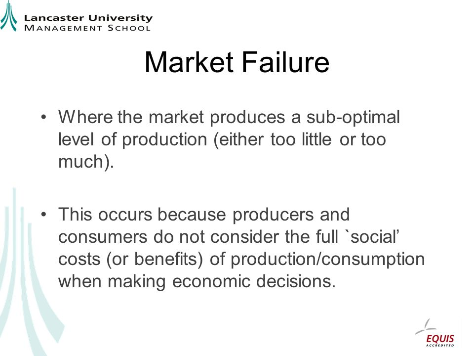 Market Failure Where the market produces a sub-optimal level of production (either too little or too much).