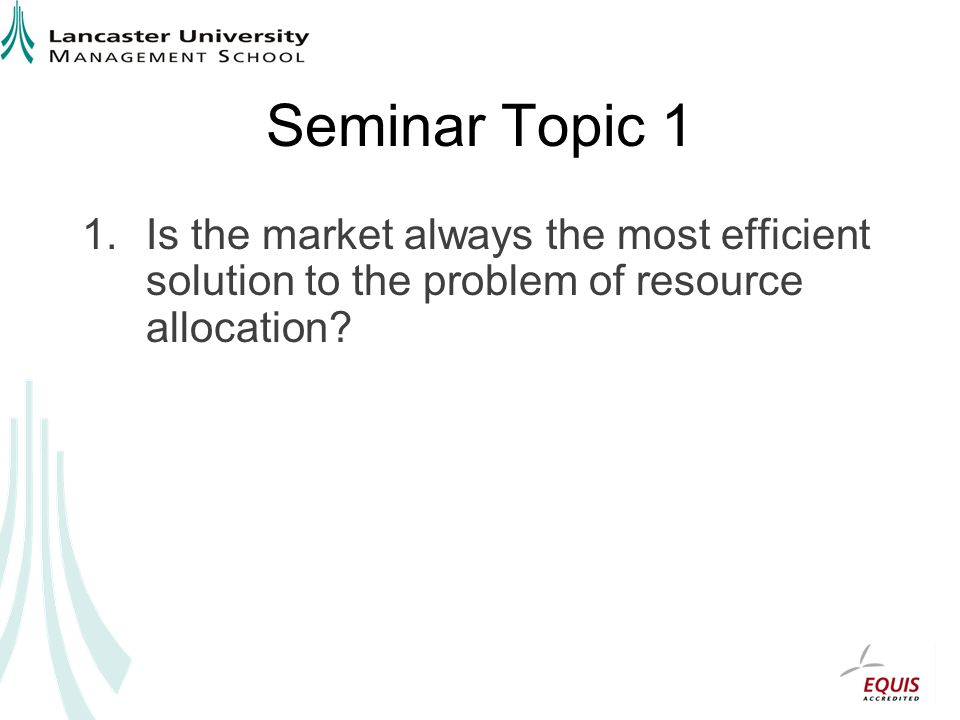 Seminar Topic 1 Is the market always the most efficient solution to the problem of resource allocation