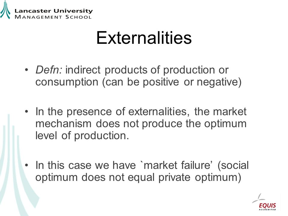 Externalities Defn: indirect products of production or consumption (can be positive or negative)