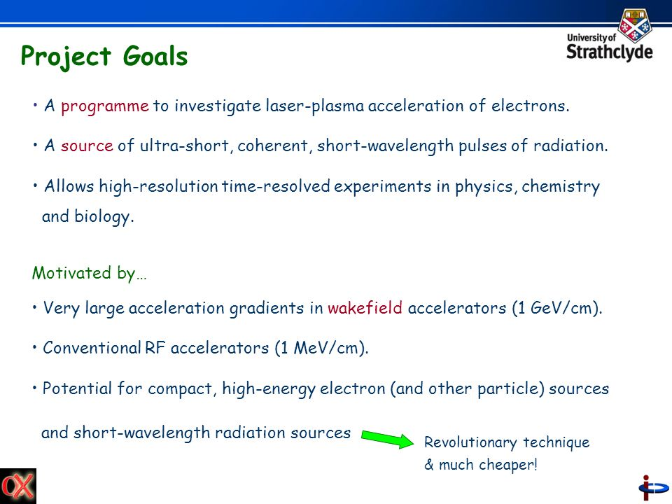 Project Goals A programme to investigate laser-plasma acceleration of electrons.