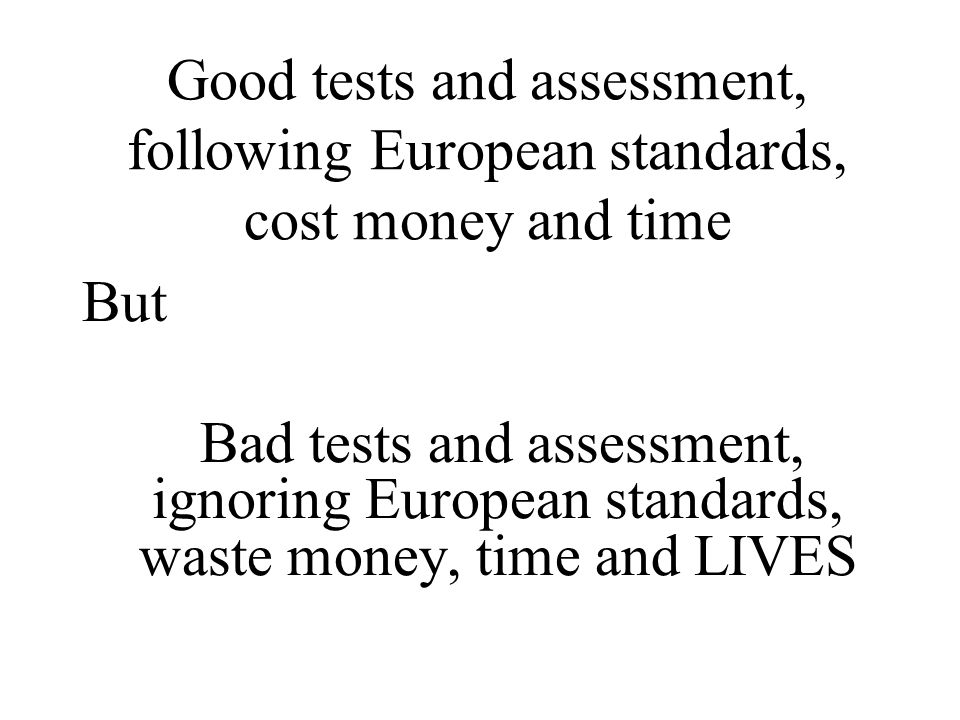 Good tests and assessment, following European standards, cost money and time