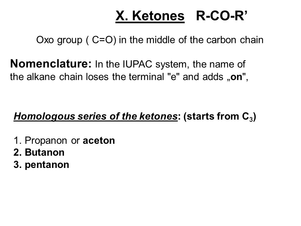 X. Ketones R-CO-R' Oxo group ( C=O) in the middle of the carbon chain.