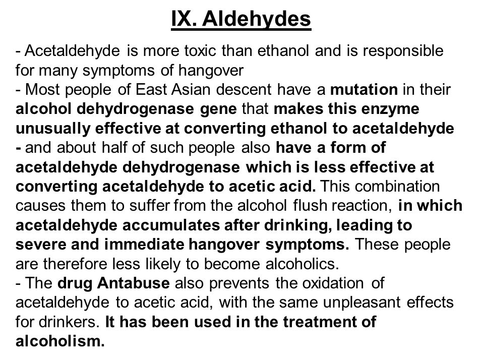 IX. Aldehydes - Acetaldehyde is more toxic than ethanol and is responsible for many symptoms of hangover.