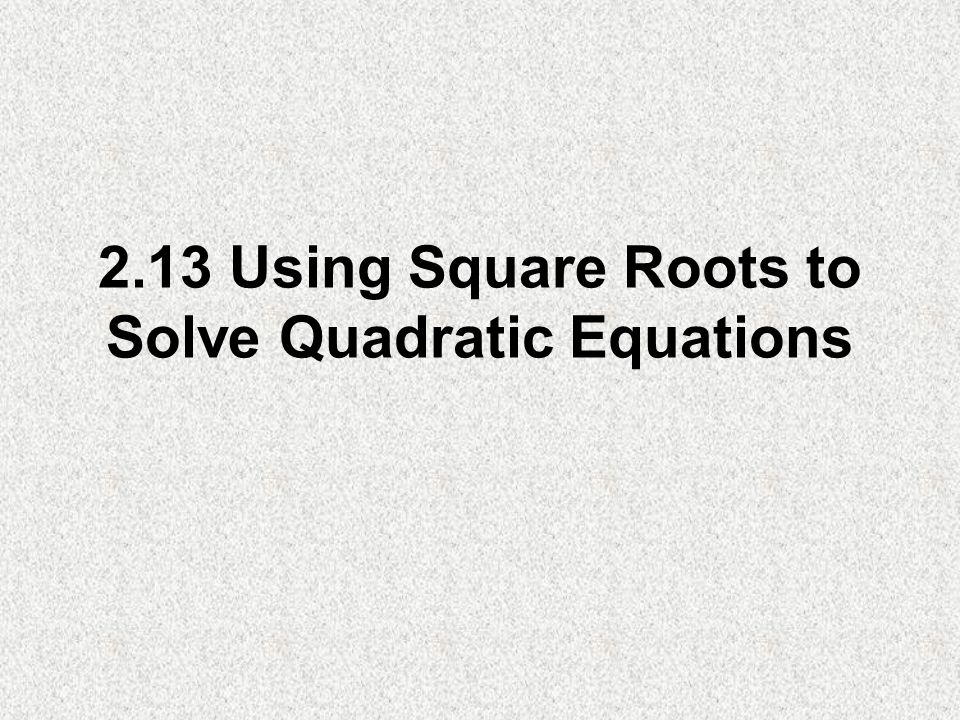 2.13 Using Square Roots to Solve Quadratic Equations