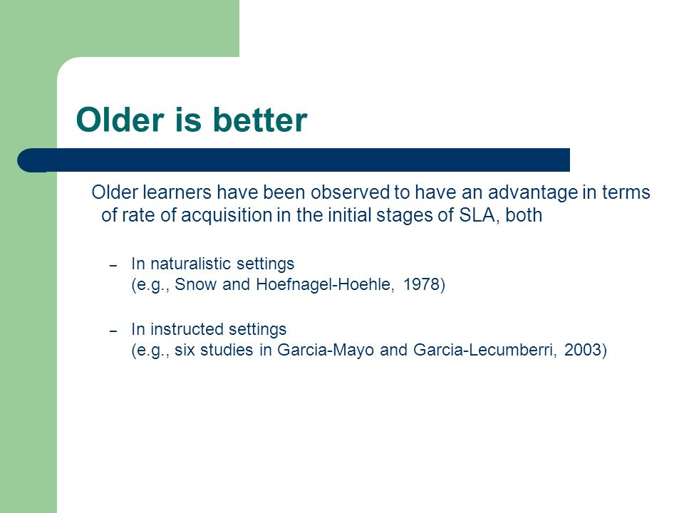 Older is better Older learners have been observed to have an advantage in terms of rate of acquisition in the initial stages of SLA, both.