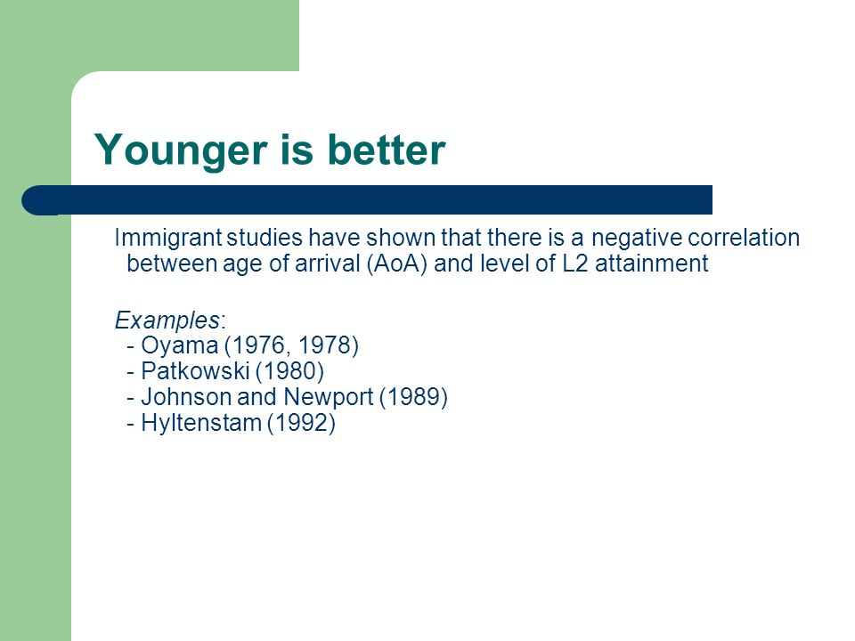 Younger is better Immigrant studies have shown that there is a negative correlation between age of arrival (AoA) and level of L2 attainment.