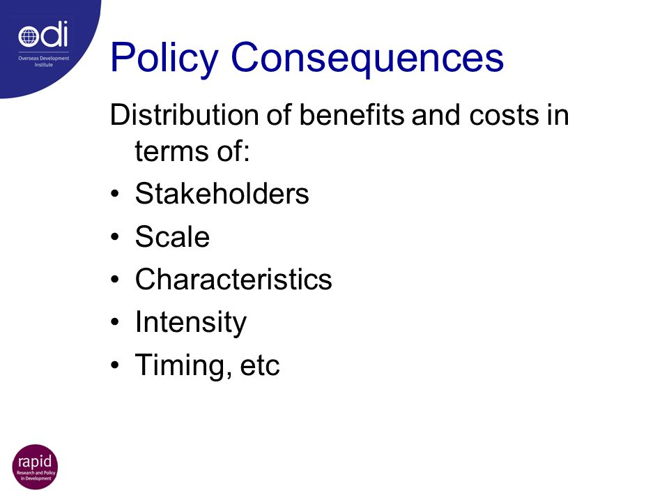Policy Consequences Distribution of benefits and costs in terms of: