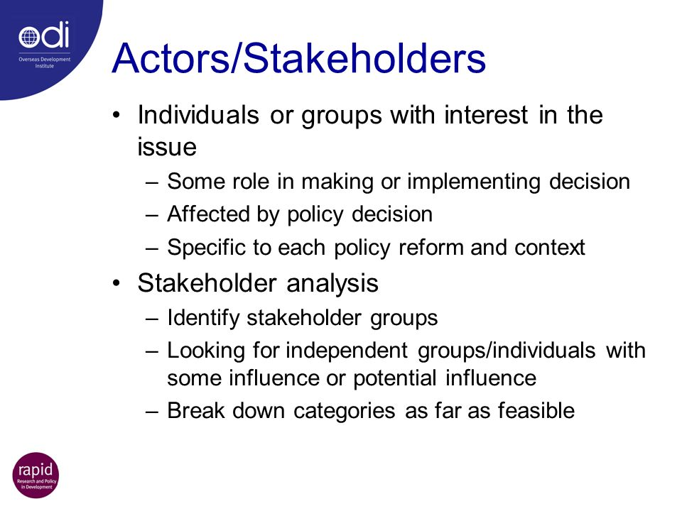 Actors/Stakeholders Individuals or groups with interest in the issue