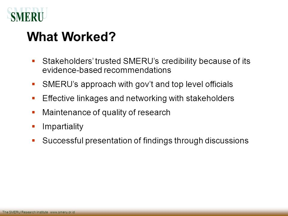 What Worked Stakeholders' trusted SMERU's credibility because of its evidence-based recommendations.