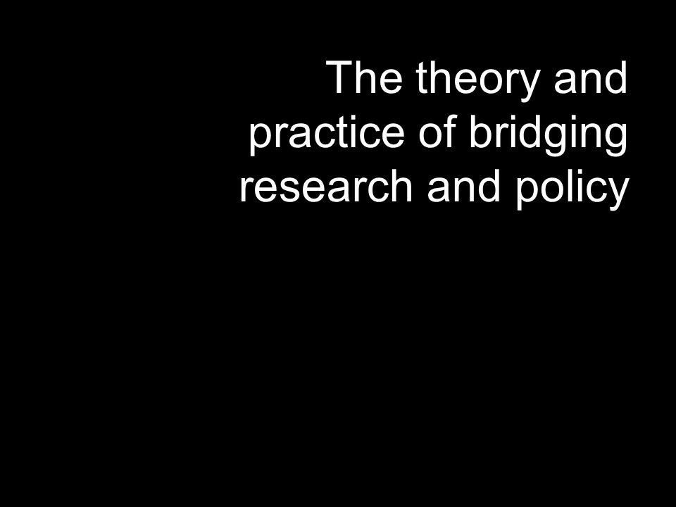 The theory and practice of bridging research and policy