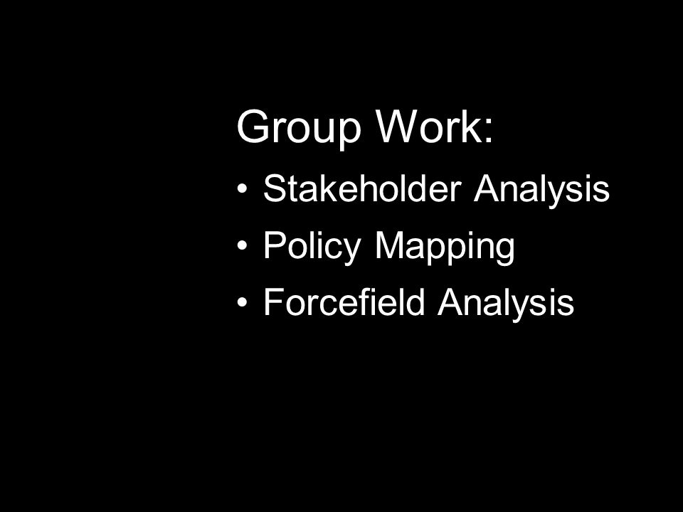 Group Work: Stakeholder Analysis Policy Mapping Forcefield Analysis