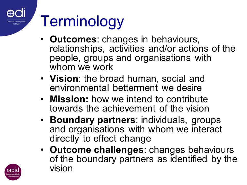 Terminology Outcomes: changes in behaviours, relationships, activities and/or actions of the people, groups and organisations with whom we work.