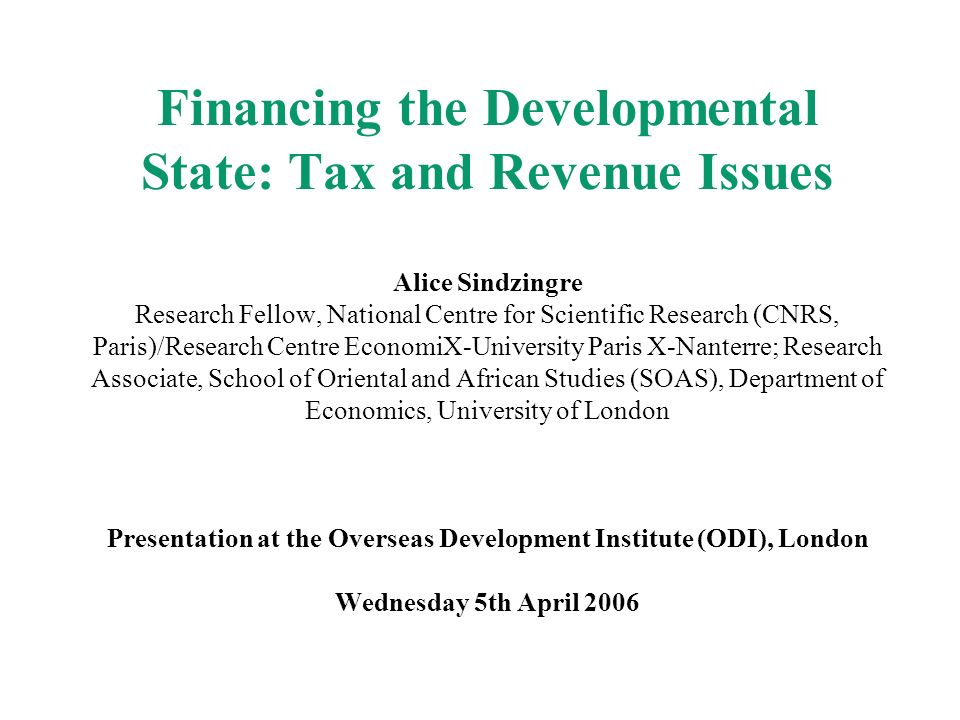 Financing the Developmental State: Tax and Revenue Issues Alice Sindzingre Research Fellow, National Centre for Scientific Research (CNRS, Paris)/Research Centre EconomiX-University Paris X-Nanterre; Research Associate, School of Oriental and African Studies (SOAS), Department of Economics, University of London Presentation at the Overseas Development Institute (ODI), London Wednesday 5th April 2006