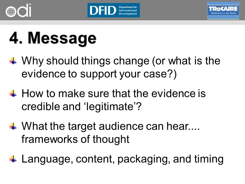 4. Message Why should things change (or what is the evidence to support your case ) How to make sure that the evidence is credible and 'legitimate'