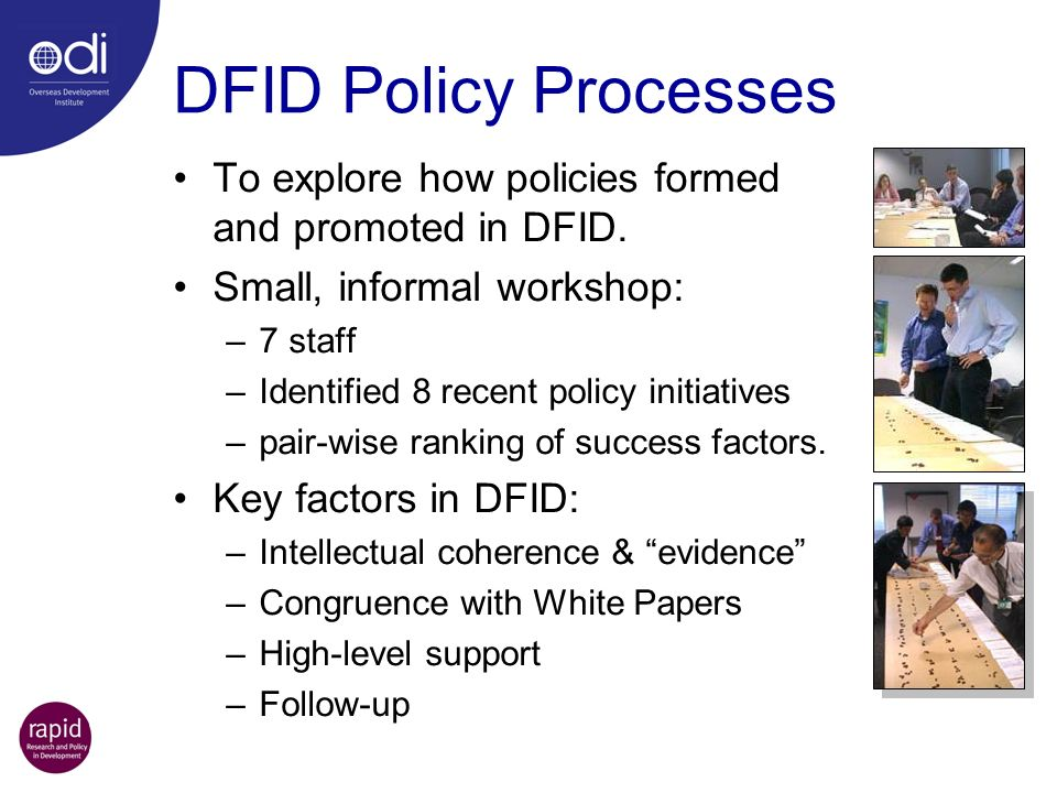 DFID Policy Processes To explore how policies formed and promoted in DFID. Small, informal workshop: